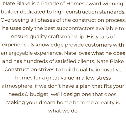 Nate Blake is a Parade of Homes award winning builder dedicated to high construction standards. Overseeing all phases of the construction process, he uses only the best subcontractors available to ensure quality craftsmanship. His years of experience & knowledge provide customers with an enjoyable experience. Nate loves what he does and has hundreds of satisfied clients. Nate Blake Construction strives to build quality, innovative homes for a great value in a low-stress atmosphere, if we don't have a plan that fits your needs & budget, we'll design one that does. Making your dream home become a reality is what we do